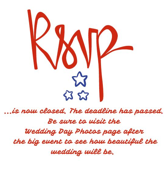 RSVP is now closed.  The deadline has passed.  Be sure to visit the Wedding Page Photos page to see how beautiful the wedding was.